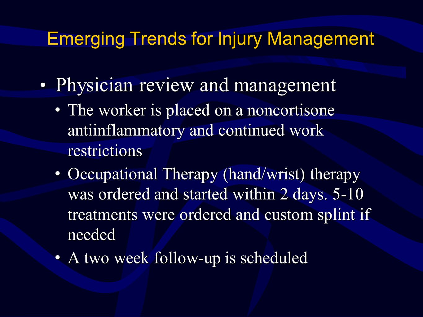Emerging Trends for Injury Management Physician review and management Physician review and management The worker is placed on a noncortisone antiinflammatory and continued work restrictionsThe worker is placed on a noncortisone antiinflammatory and continued work restrictions Occupational Therapy (hand/wrist) therapy was ordered and started within 2 days.