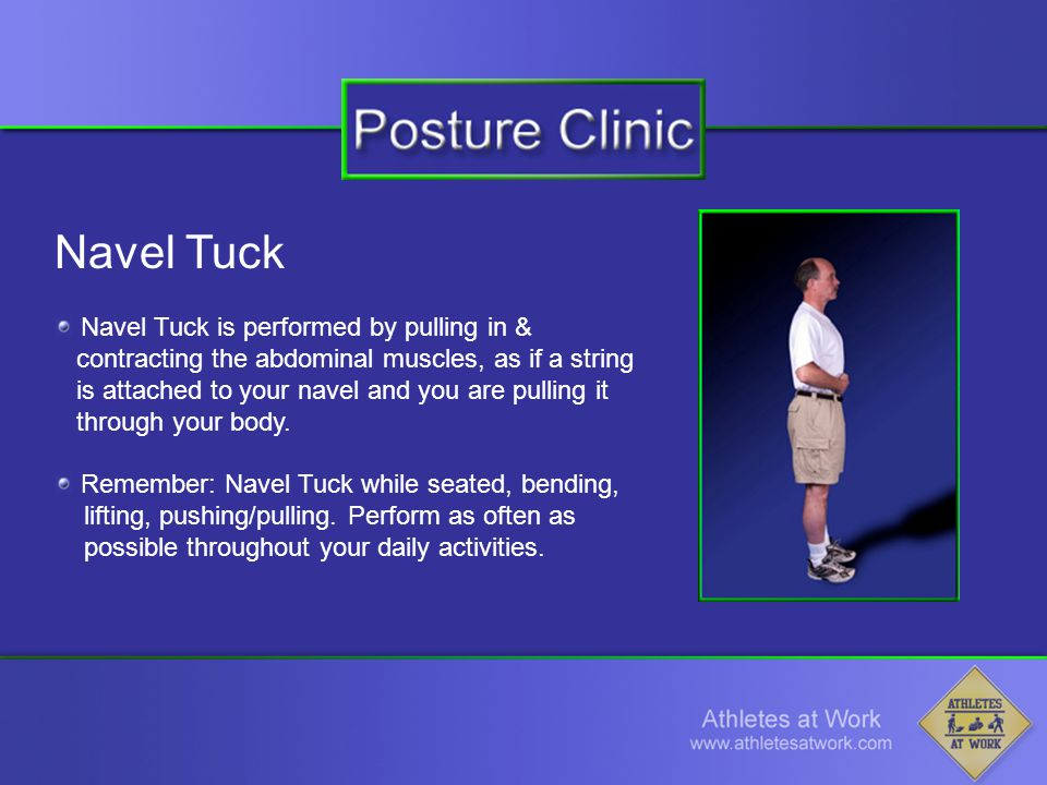 Navel Tuck Navel Tuck is performed by pulling in & contracting the abdominal muscles, as if a string is attached to your navel and you are pulling it through your body.