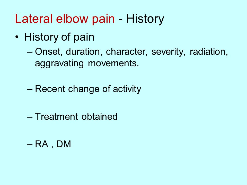 Lateral elbow pain - History History of pain –Onset, duration, character, severity, radiation, aggravating movements.