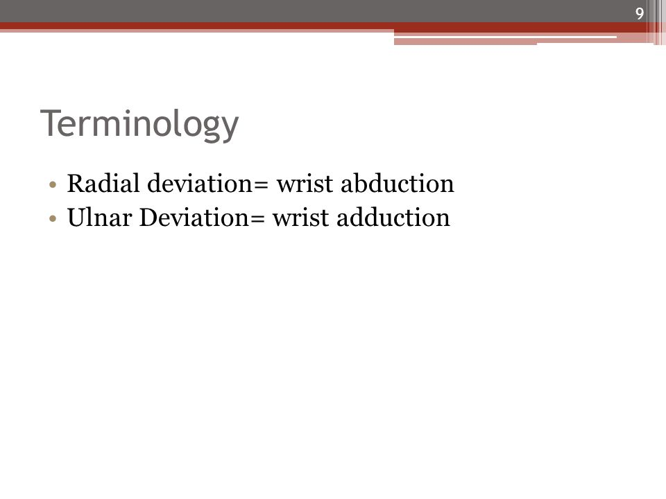 Terminology Radial deviation= wrist abduction Ulnar Deviation= wrist adduction 9