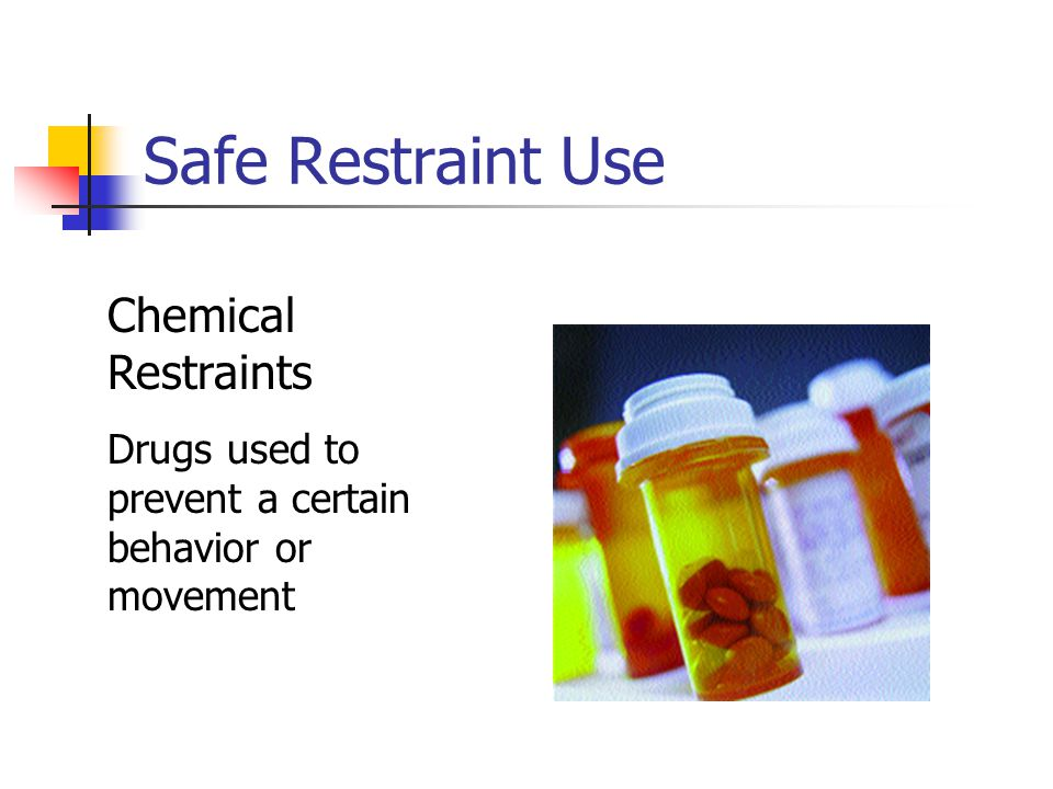 Safe Restraint Use Chemical Restraints Drugs used to prevent a certain behavior or movement