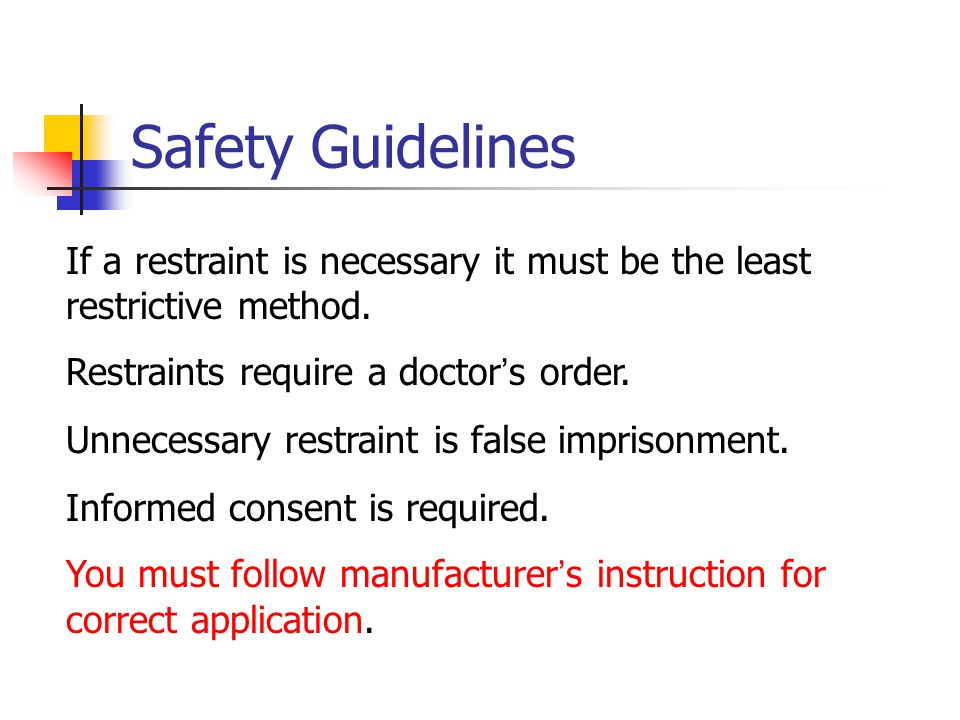 Safety Guidelines If a restraint is necessary it must be the least restrictive method. Restraints require a doctor ' s order. Unnecessary restraint is