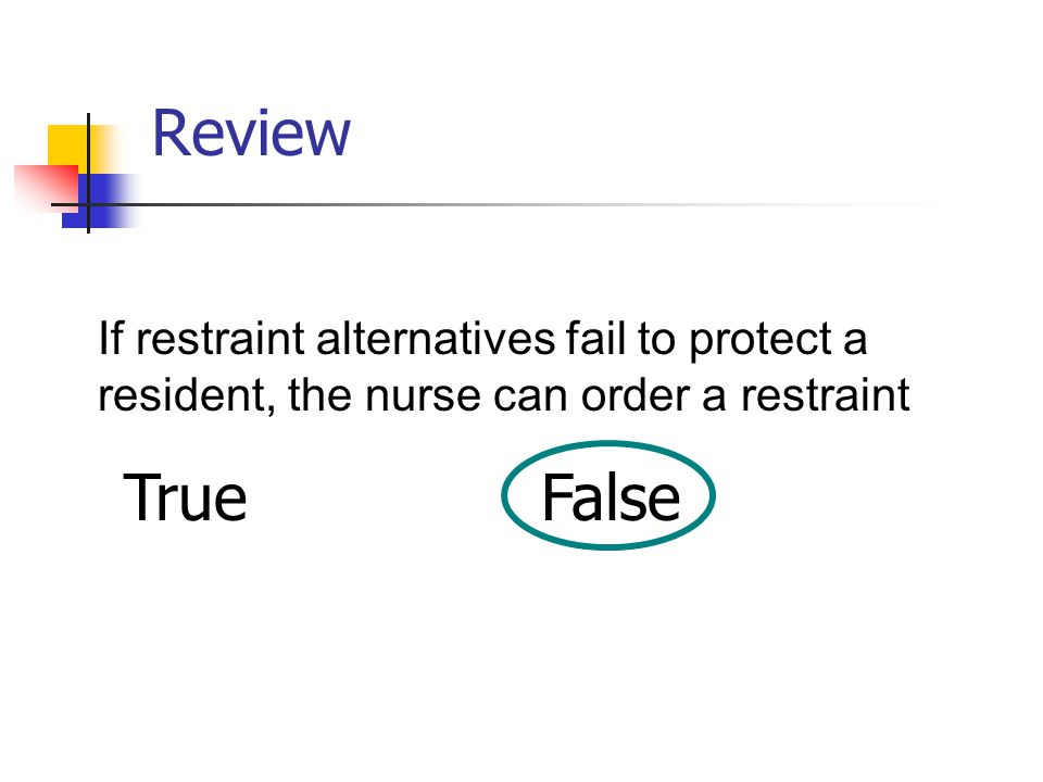 Review If restraint alternatives fail to protect a resident, the nurse can order a restraint TrueFalse