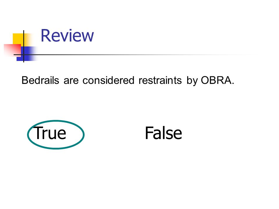 Review Bedrails are considered restraints by OBRA. TrueFalse