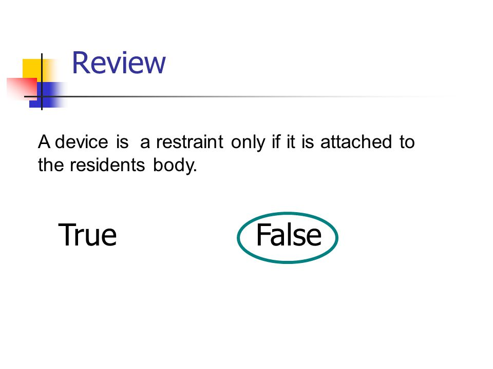 Review A device is a restraint only if it is attached to the residents body. TrueFalse