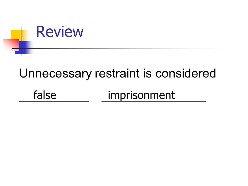 Review Unnecessary restraint is considered __________ _______________ falseimprisonment
