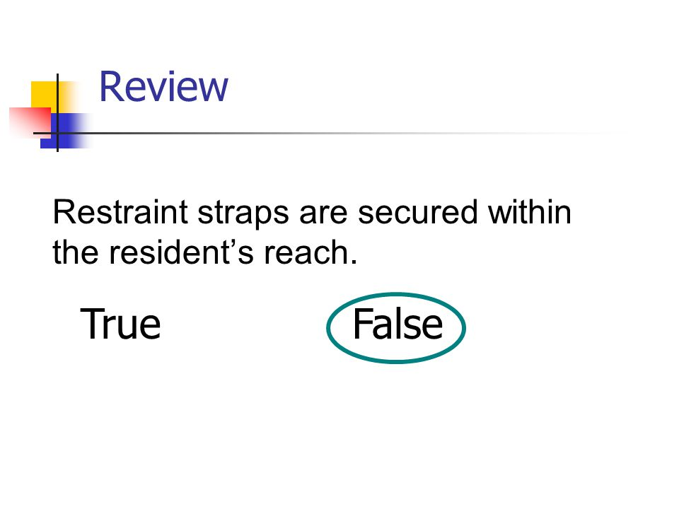Review Restraint straps are secured within the resident's reach. TrueFalse