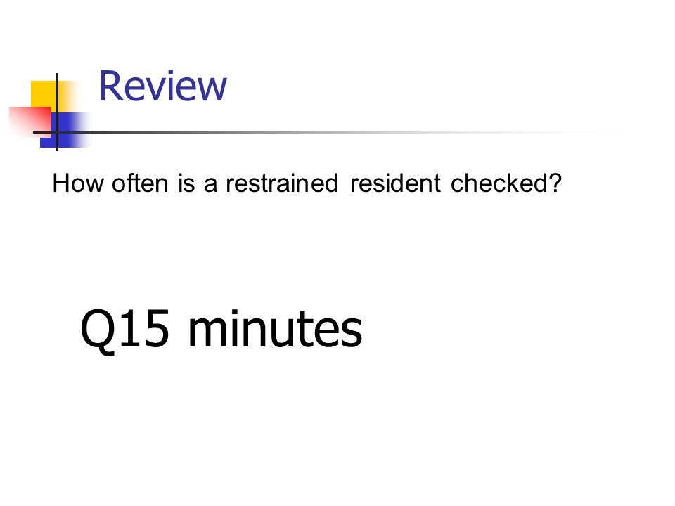 Review How often is a restrained resident checked? Q15 minutes