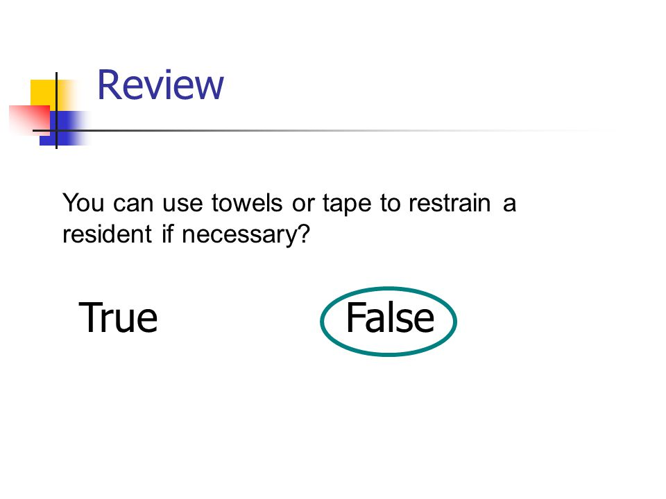 Review You can use towels or tape to restrain a resident if necessary? TrueFalse