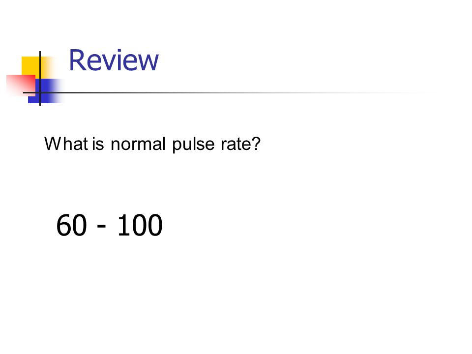 Review What is normal pulse rate? 60 - 100