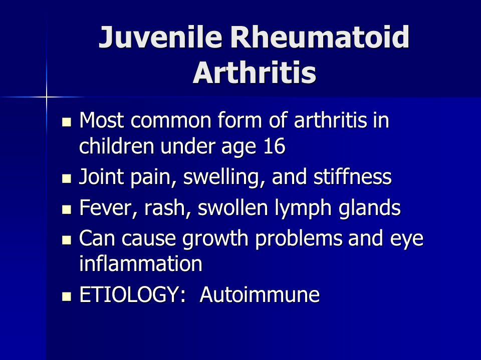 Juvenile Rheumatoid Arthritis Most common form of arthritis in children under age 16 Most common form of arthritis in children under age 16 Joint pain, swelling, and stiffness Joint pain, swelling, and stiffness Fever, rash, swollen lymph glands Fever, rash, swollen lymph glands Can cause growth problems and eye inflammation Can cause growth problems and eye inflammation ETIOLOGY: Autoimmune ETIOLOGY: Autoimmune