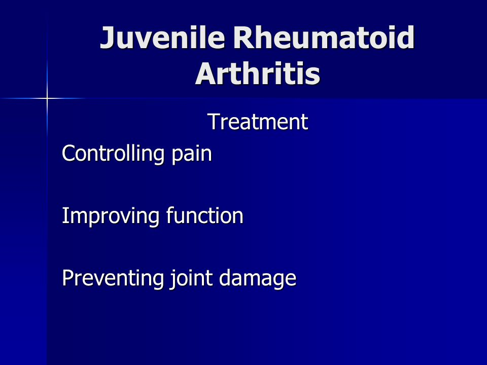 Juvenile Rheumatoid Arthritis Treatment Controlling pain Improving function Preventing joint damage