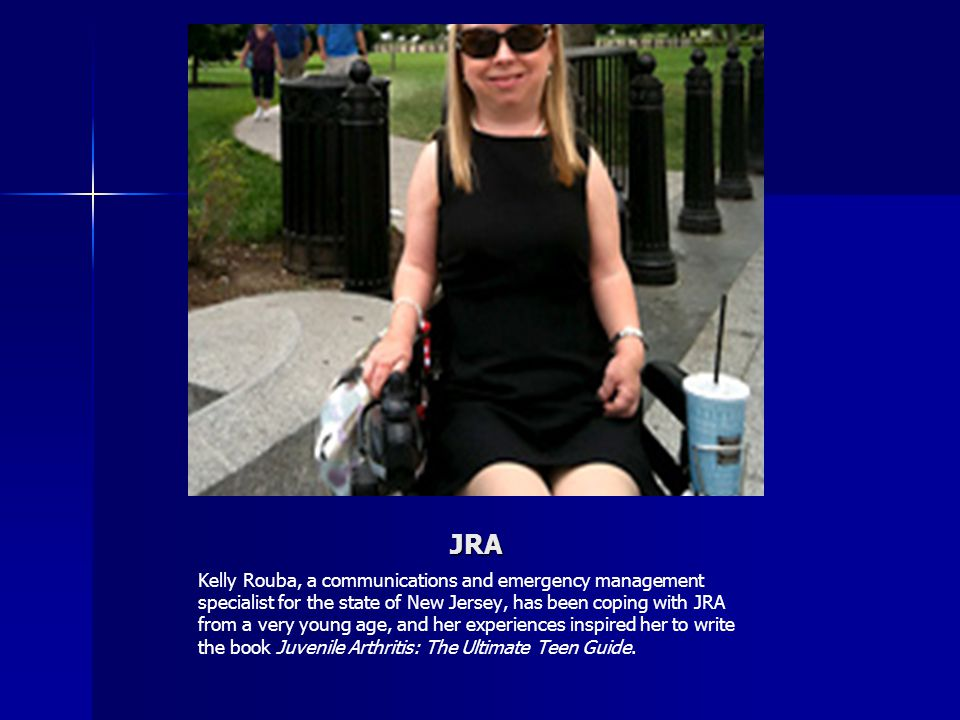 JRA Kelly Rouba, a communications and emergency management specialist for the state of New Jersey, has been coping with JRA from a very young age, and her experiences inspired her to write the book Juvenile Arthritis: The Ultimate Teen Guide.