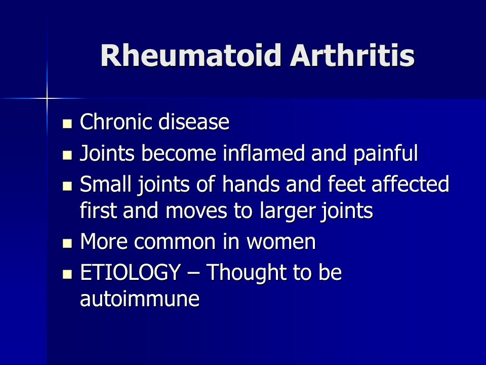 Rheumatoid Arthritis Chronic disease Chronic disease Joints become inflamed and painful Joints become inflamed and painful Small joints of hands and feet affected first and moves to larger joints Small joints of hands and feet affected first and moves to larger joints More common in women More common in women ETIOLOGY – Thought to be autoimmune ETIOLOGY – Thought to be autoimmune