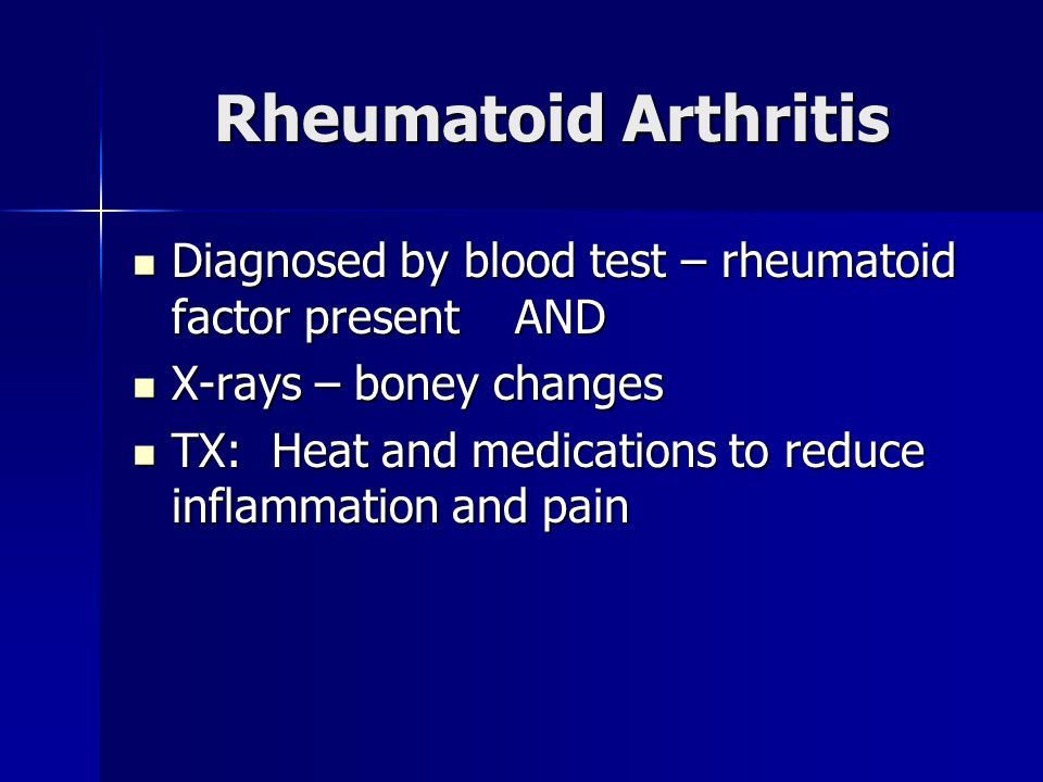 Rheumatoid Arthritis Diagnosed by blood test – rheumatoid factor present AND Diagnosed by blood test – rheumatoid factor present AND X-rays – boney changes X-rays – boney changes TX: Heat and medications to reduce inflammation and pain TX: Heat and medications to reduce inflammation and pain