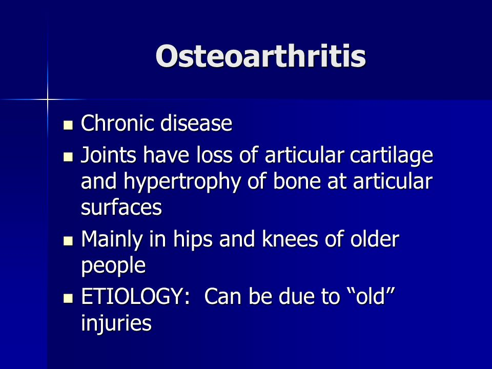Osteoarthritis Chronic disease Chronic disease Joints have loss of articular cartilage and hypertrophy of bone at articular surfaces Joints have loss of articular cartilage and hypertrophy of bone at articular surfaces Mainly in hips and knees of older people Mainly in hips and knees of older people ETIOLOGY: Can be due to old injuries ETIOLOGY: Can be due to old injuries