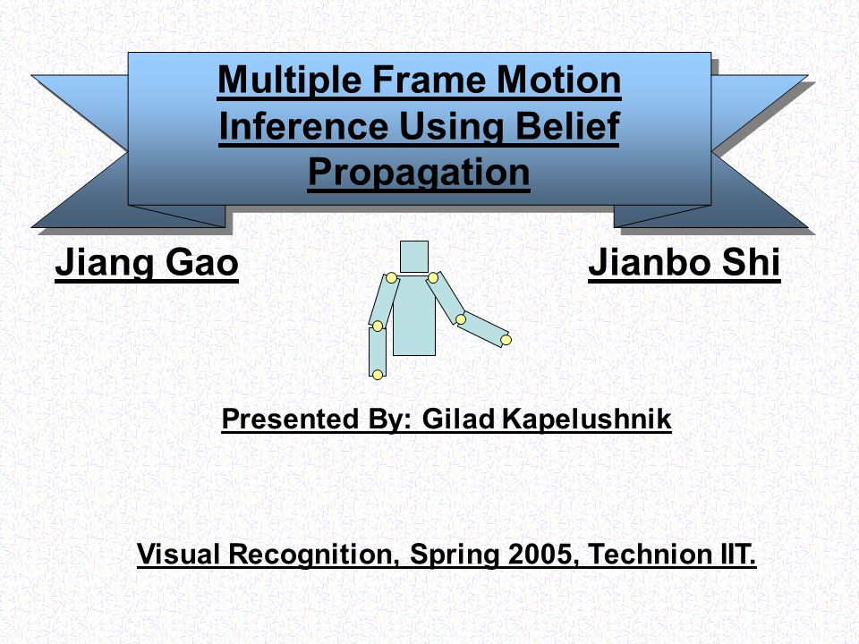Multiple Frame Motion Inference Using Belief Propagation Jiang Gao Jianbo Shi Presented By: Gilad Kapelushnik Visual Recognition, Spring 2005, Technion IIT.