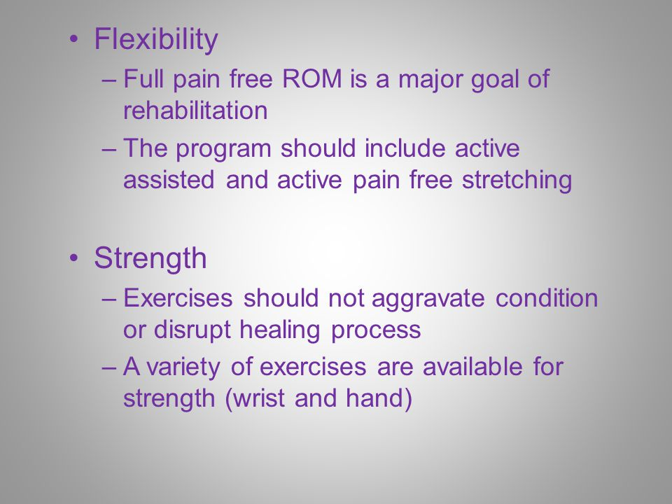 Flexibility –Full pain free ROM is a major goal of rehabilitation –The program should include active assisted and active pain free stretching Strength –Exercises should not aggravate condition or disrupt healing process –A variety of exercises are available for strength (wrist and hand)