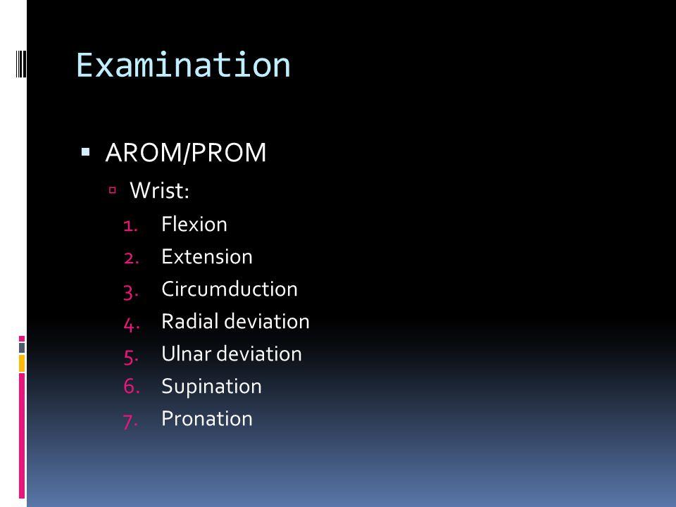 Examination  AROM/PROM  Wrist: 1.Flexion 2.Extension 3.Circumduction 4.Radial deviation 5.Ulnar deviation 6.Supination 7.Pronation