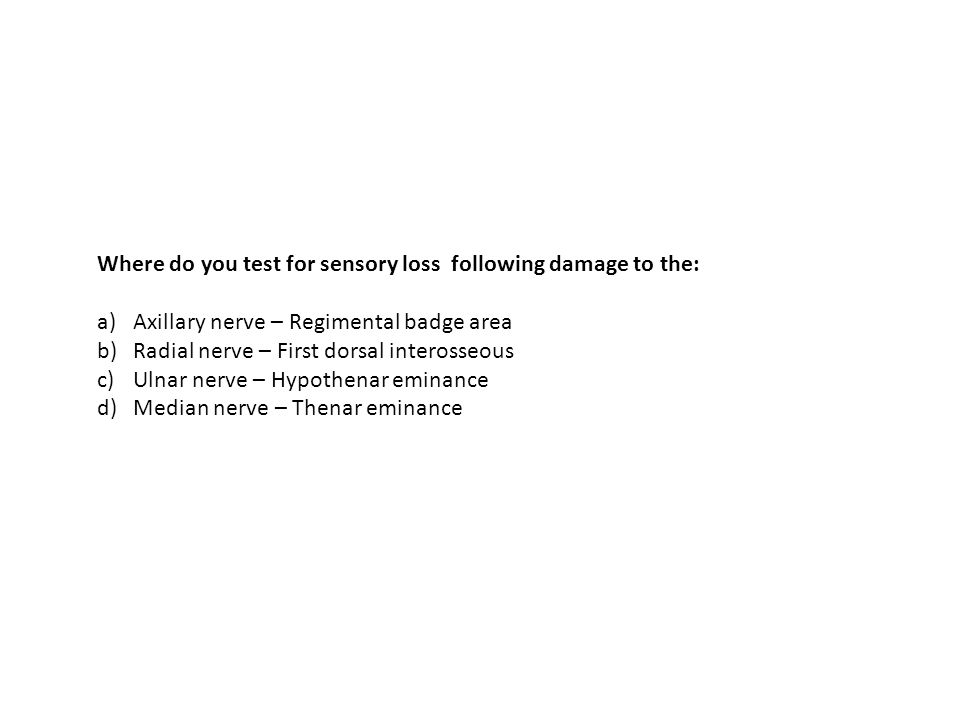 Where do you test for sensory loss following damage to the: a)Axillary nerve – Regimental badge area b)Radial nerve – First dorsal interosseous c)Ulna