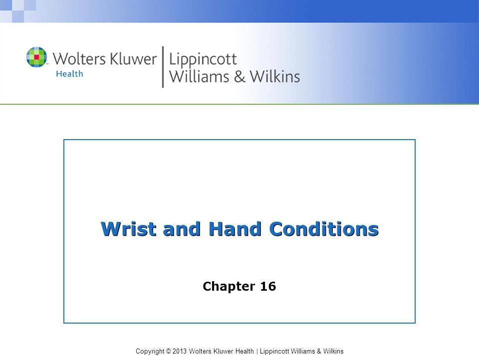 Copyright © 2013 Wolters Kluwer Health   Lippincott Williams & Wilkins Nerve Entrapment Syndromes (cont.) –Superficial radial nerve entrapment Compressed at the wrist  Aggravated by repeated pronation and supination  Tight wrist straps S&S  Burning pain and sensory changes in dorsoradial aspect of wrist, hand, dorsal thumb, and index finger  + Tinel's sign Management: standard acute; activity modification