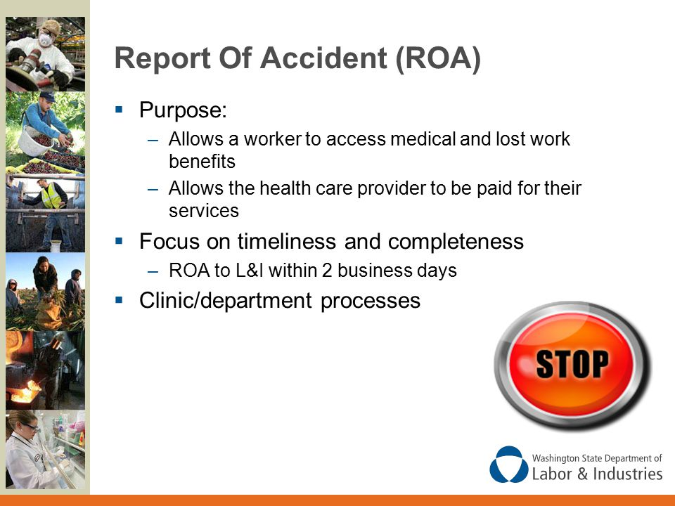 Report Of Accident (ROA)  Purpose: –Allows a worker to access medical and lost work benefits –Allows the health care provider to be paid for their services  Focus on timeliness and completeness –ROA to L&I within 2 business days  Clinic/department processes