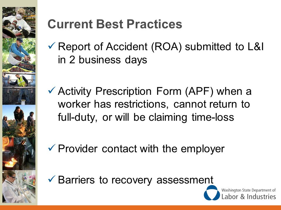 Current Best Practices Report of Accident (ROA) submitted to L&I in 2 business days Activity Prescription Form (APF) when a worker has restrictions, cannot return to full-duty, or will be claiming time-loss Provider contact with the employer Barriers to recovery assessment