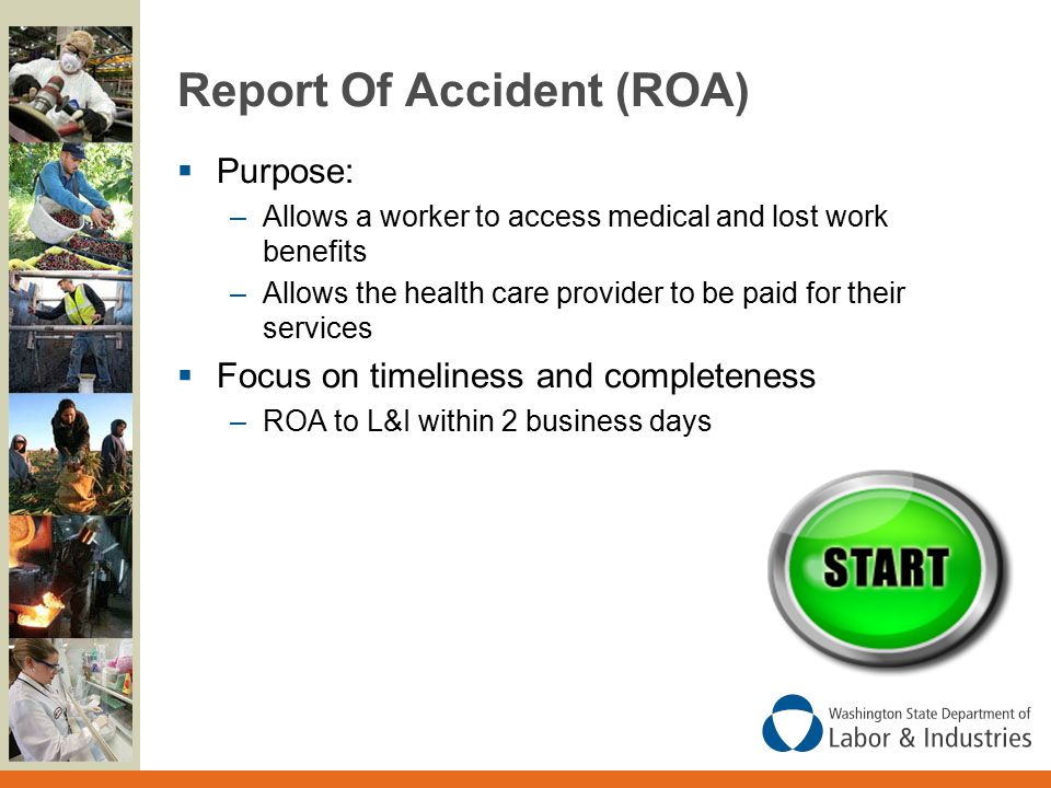 Report Of Accident (ROA)  Purpose: –Allows a worker to access medical and lost work benefits –Allows the health care provider to be paid for their services  Focus on timeliness and completeness –ROA to L&I within 2 business days
