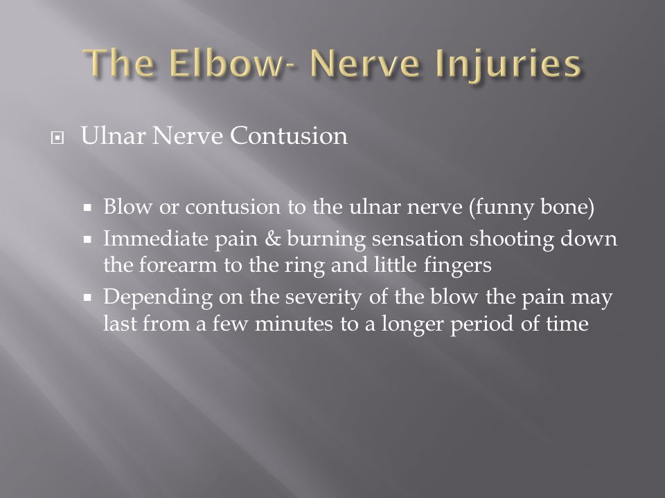  Ulnar Nerve Contusion  Blow or contusion to the ulnar nerve (funny bone)  Immediate pain & burning sensation shooting down the forearm to the ring and little fingers  Depending on the severity of the blow the pain may last from a few minutes to a longer period of time