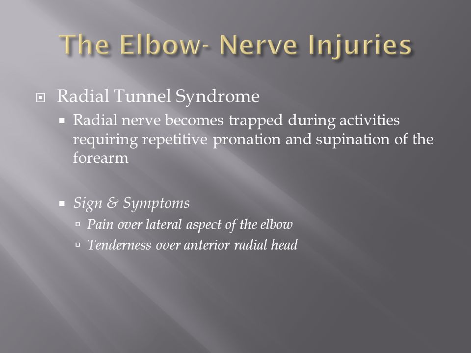  Radial Tunnel Syndrome  Radial nerve becomes trapped during activities requiring repetitive pronation and supination of the forearm  Sign & Symptoms  Pain over lateral aspect of the elbow  Tenderness over anterior radial head