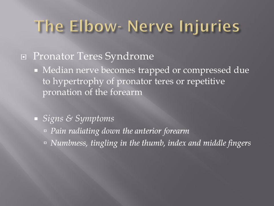  Pronator Teres Syndrome  Median nerve becomes trapped or compressed due to hypertrophy of pronator teres or repetitive pronation of the forearm  Signs & Symptoms  Pain radiating down the anterior forearm  Numbness, tingling in the thumb, index and middle fingers