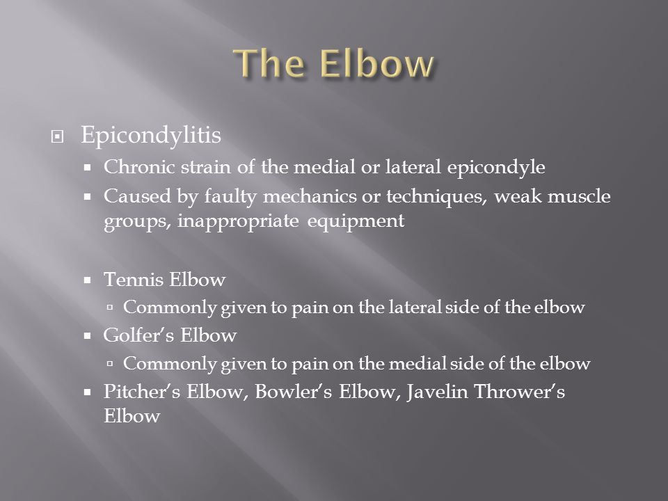  Epicondylitis  Chronic strain of the medial or lateral epicondyle  Caused by faulty mechanics or techniques, weak muscle groups, inappropriate equipment  Tennis Elbow  Commonly given to pain on the lateral side of the elbow  Golfer's Elbow  Commonly given to pain on the medial side of the elbow  Pitcher's Elbow, Bowler's Elbow, Javelin Thrower's Elbow