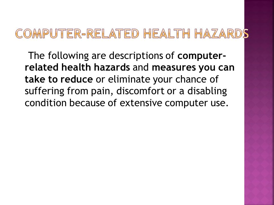 The following are descriptions of computer- related health hazards and measures you can take to reduce or eliminate your chance of suffering from pain, discomfort or a disabling condition because of extensive computer use.