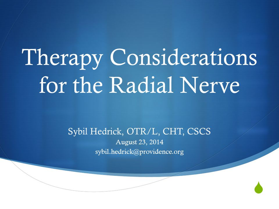  Therapy Considerations for the Radial Nerve Sybil Hedrick, OTR/L, CHT, CSCS August 23, 2014 sybil.hedrick@providence.org