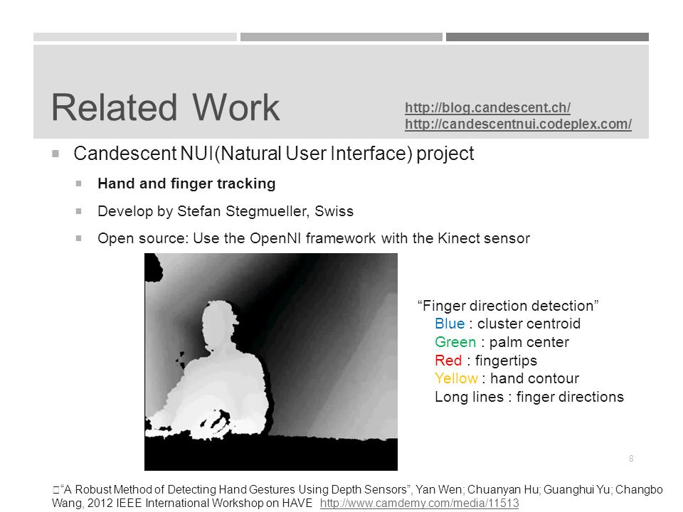 Related Work  Candescent NUI(Natural User Interface) project  Hand and finger tracking  Develop by Stefan Stegmueller, Swiss  Open source: Use the OpenNI framework with the Kinect sensor http://blog.candescent.ch/ http://candescentnui.codeplex.com/ Finger direction detection Blue : cluster centroid Green : palm center Red : fingertips Yellow : hand contour Long lines : finger directions ※ A Robust Method of Detecting Hand Gestures Using Depth Sensors , Yan Wen; Chuanyan Hu; Guanghui Yu; Changbo Wang, 2012 IEEE International Workshop on HAVE http://www.camdemy.com/media/11513http://www.camdemy.com/media/11513 8