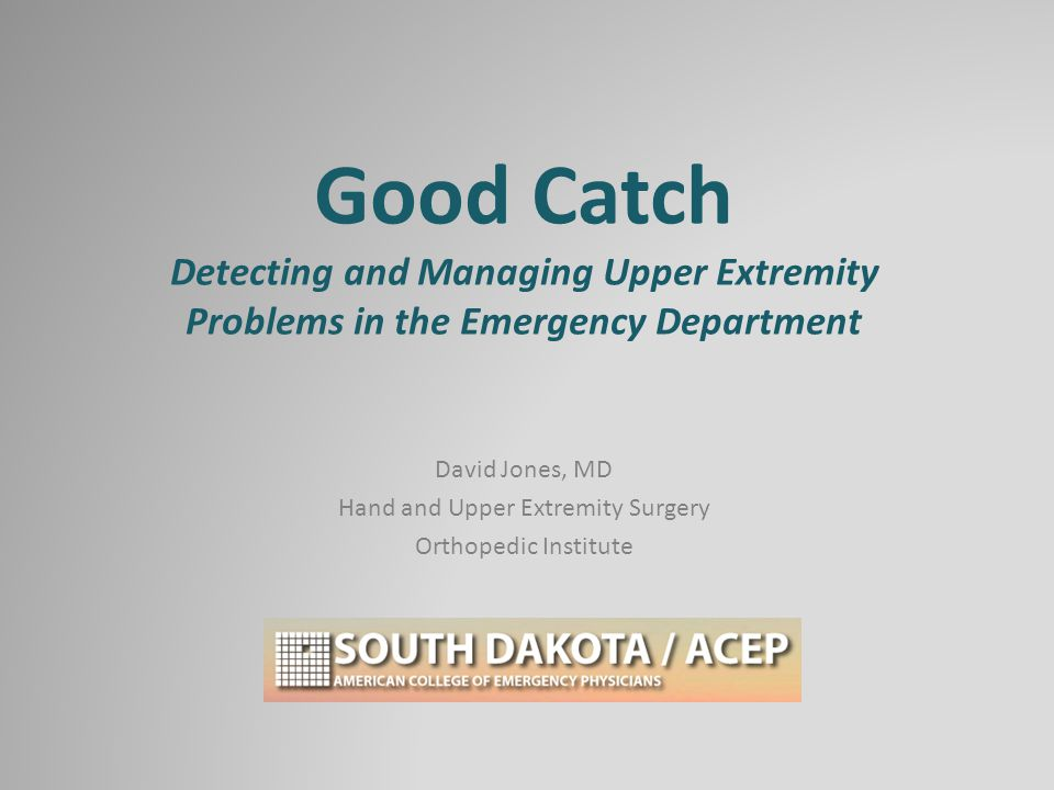 Good Catch Detecting and Managing Upper Extremity Problems in the Emergency Department David Jones, MD Hand and Upper Extremity Surgery Orthopedic Institute