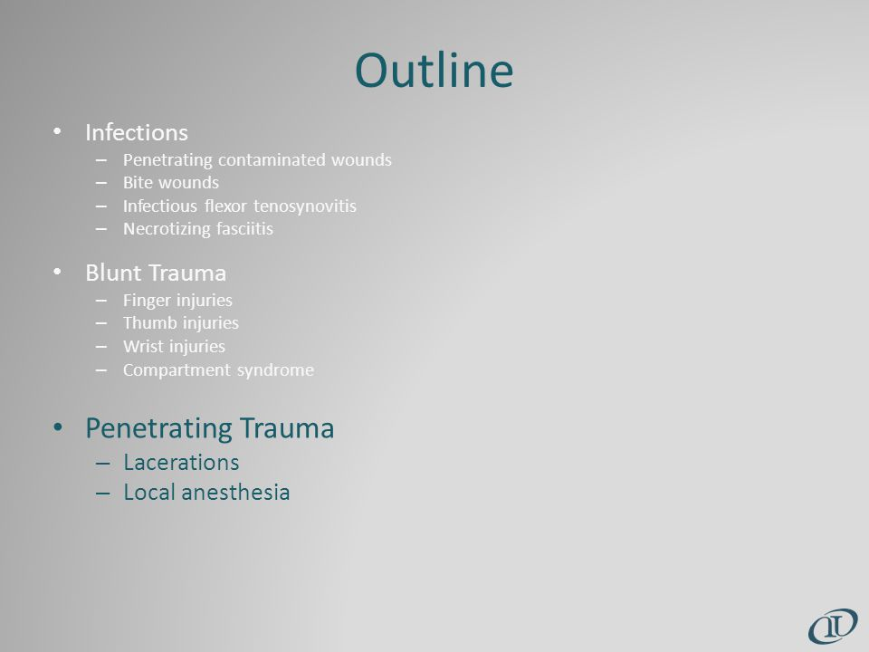 Outline Infections – Penetrating contaminated wounds – Bite wounds – Infectious flexor tenosynovitis – Necrotizing fasciitis Blunt Trauma – Finger injuries – Thumb injuries – Wrist injuries – Compartment syndrome Penetrating Trauma – Lacerations – Local anesthesia