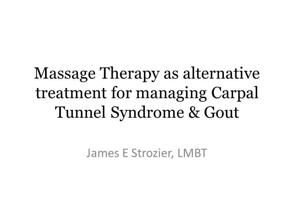 Massage Therapy as alternative treatment for managing Carpal Tunnel Syndrome & Gout James E Strozier, LMBT
