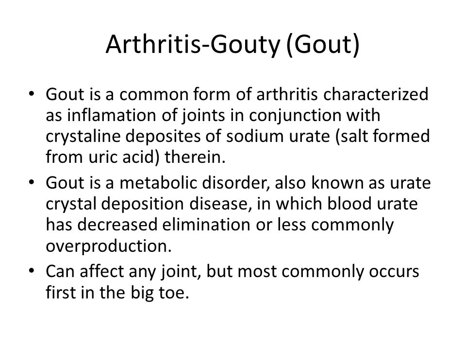 Arthritis-Gouty (Gout) Gout is a common form of arthritis characterized as inflamation of joints in conjunction with crystaline deposites of sodium urate (salt formed from uric acid) therein.