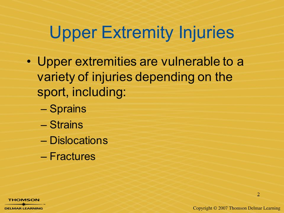2 Upper Extremity Injuries Upper extremities are vulnerable to a variety of injuries depending on the sport, including: –Sprains –Strains –Dislocation