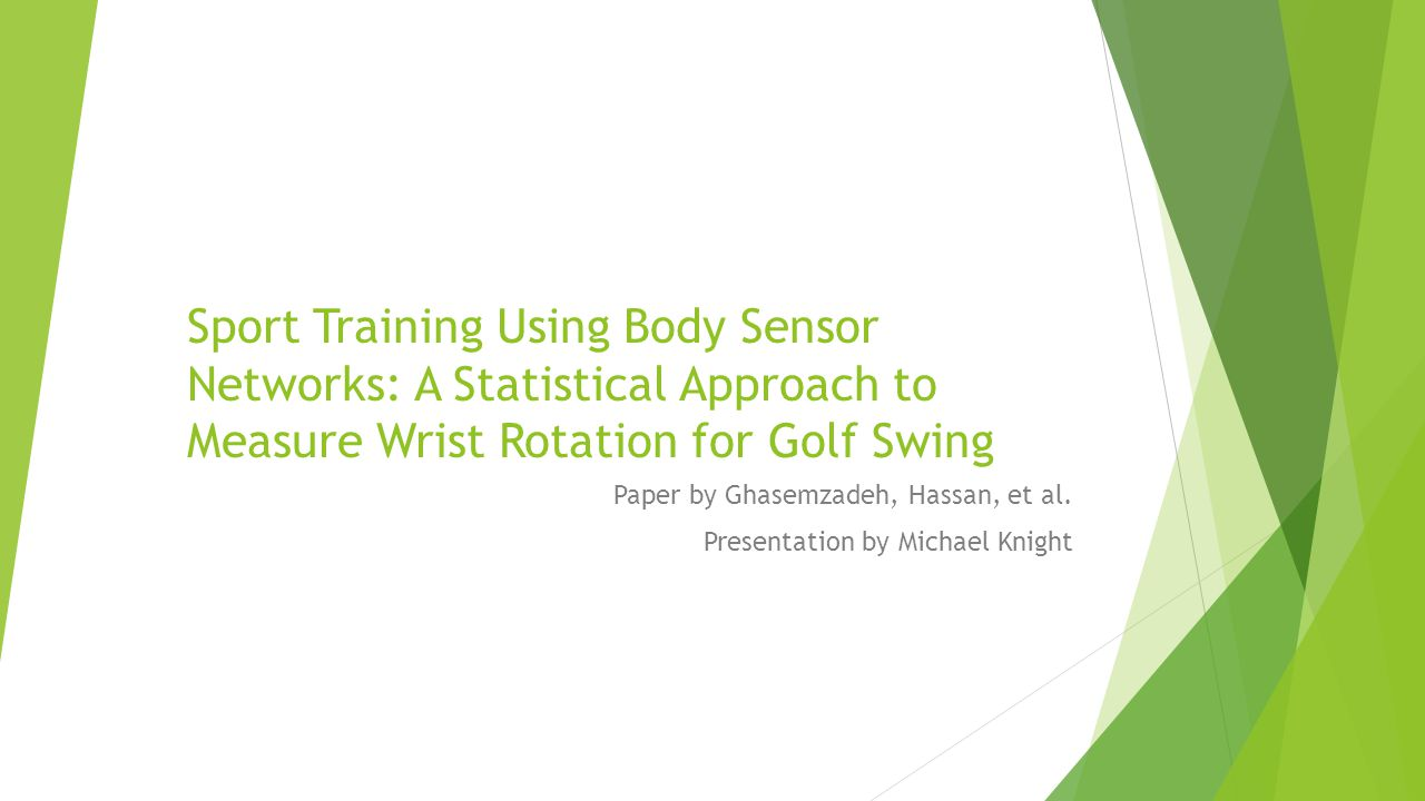Sport Training Using Body Sensor Networks: A Statistical Approach to Measure Wrist Rotation for Golf Swing Paper by Ghasemzadeh, Hassan, et al. Presen