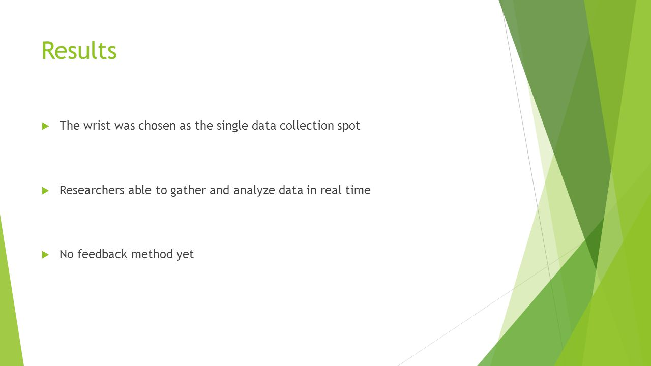 Results  The wrist was chosen as the single data collection spot  Researchers able to gather and analyze data in real time  No feedback method yet