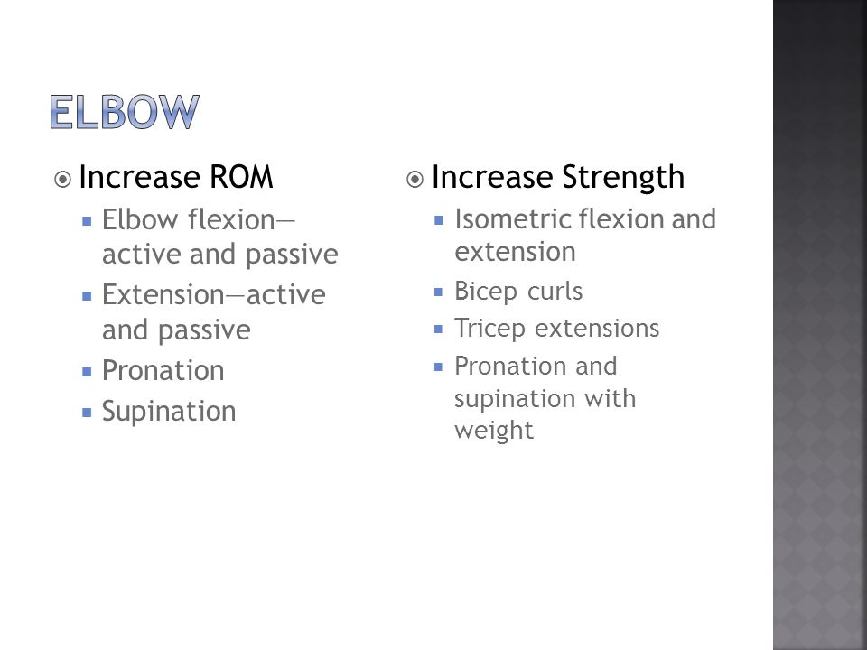  Increase ROM  Elbow flexion— active and passive  Extension—active and passive  Pronation  Supination  Increase Strength  Isometric flexion and extension  Bicep curls  Tricep extensions  Pronation and supination with weight