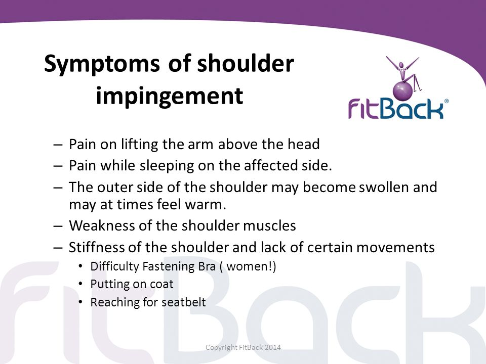 Symptoms of shoulder impingement – Pain on lifting the arm above the head – Pain while sleeping on the affected side. – The outer side of the shoulder
