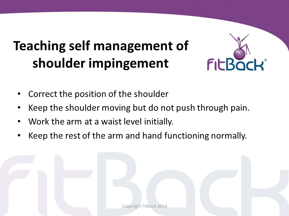 Teaching self management of shoulder impingement Correct the position of the shoulder Keep the shoulder moving but do not push through pain. Work the