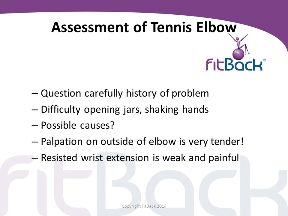 Assessment of Tennis Elbow – Question carefully history of problem – Difficulty opening jars, shaking hands – Possible causes? – Palpation on outside