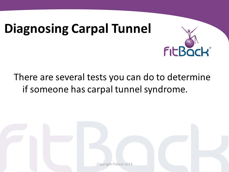 Diagnosing Carpal Tunnel There are several tests you can do to determine if someone has carpal tunnel syndrome. Copyright FitBack 2014