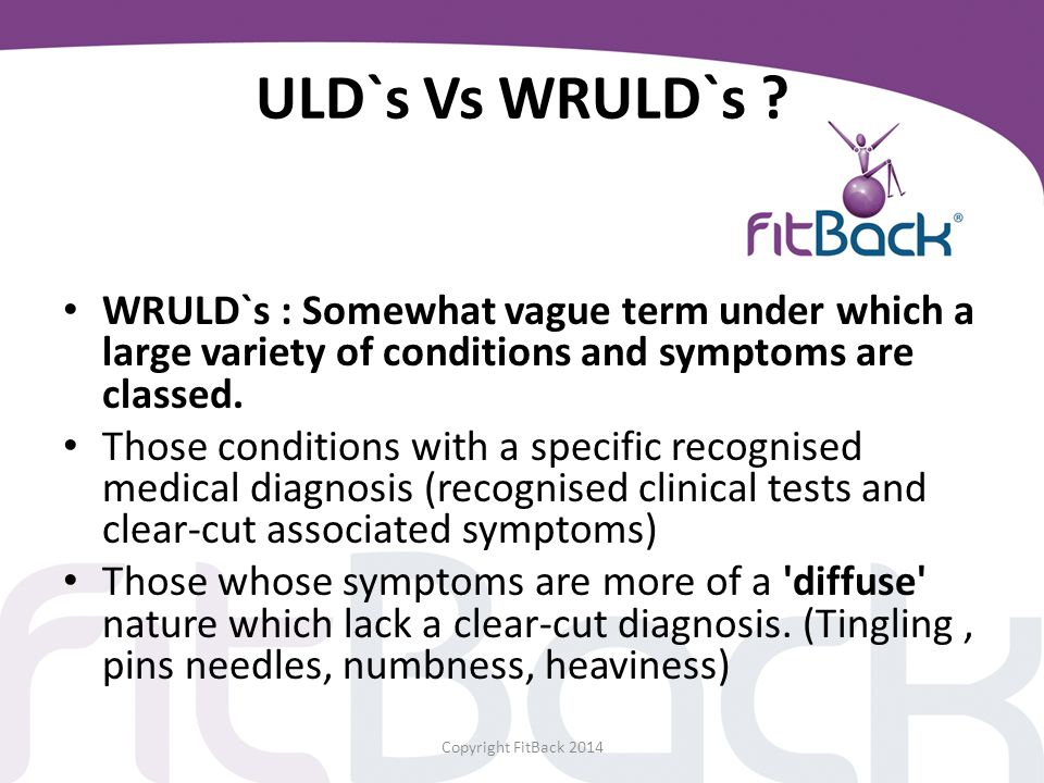 ULD`s Vs WRULD`s ? WRULD`s : Somewhat vague term under which a large variety of conditions and symptoms are classed. Those conditions with a specific