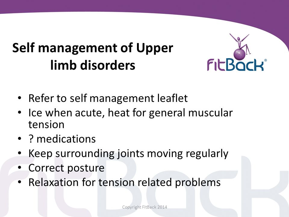 Self management of Upper limb disorders Refer to self management leaflet Ice when acute, heat for general muscular tension ? medications Keep surround