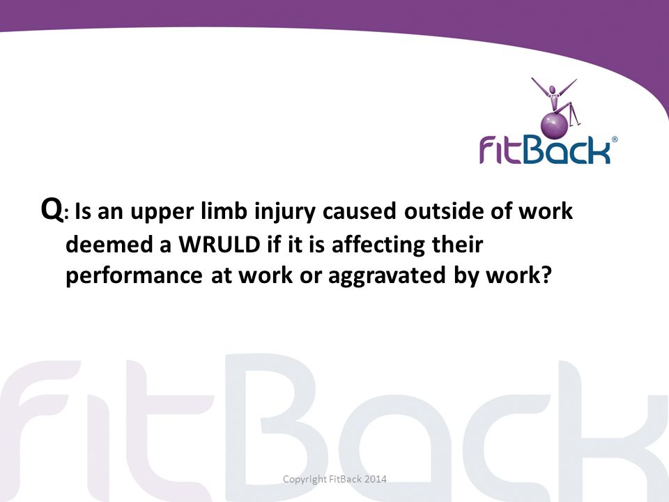 Q : Is an upper limb injury caused outside of work deemed a WRULD if it is affecting their performance at work or aggravated by work? Copyright FitBac